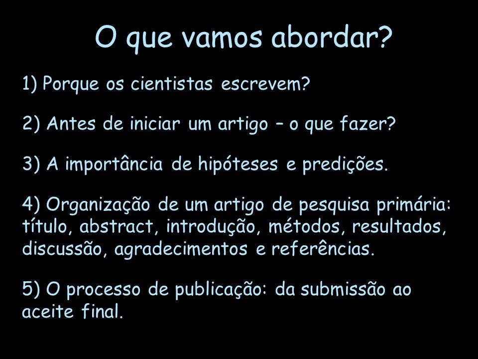 O que vamos abordar? 1) Porque os cientistas escrevem? 2) Antes de iniciar um artigo – o que fazer? 3) A importância de hipóteses e predições. 4) Orga