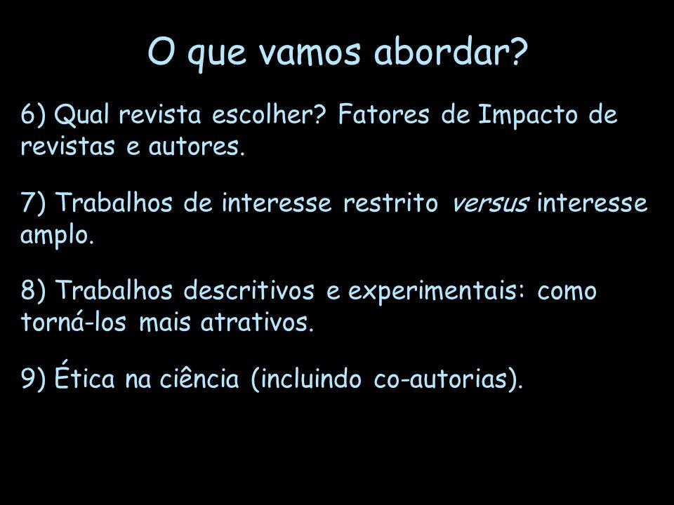 O que vamos abordar? 6) Qual revista escolher? Fatores de Impacto de revistas e autores. 7) Trabalhos de interesse restrito versus interesse amplo. 8)