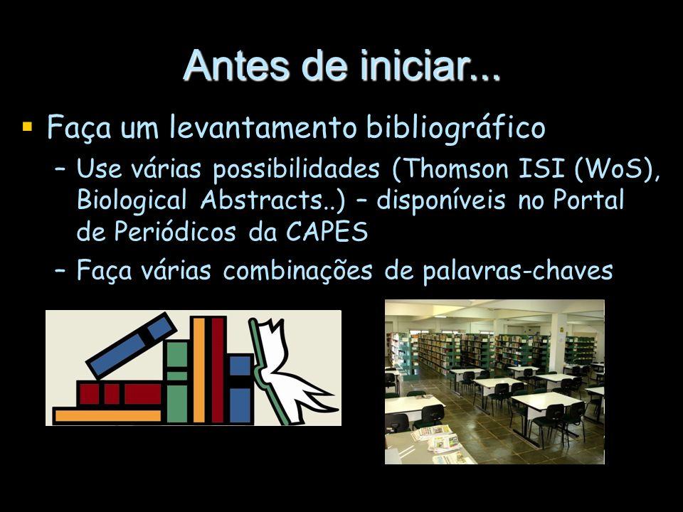 Antes de iniciar... Faça um levantamento bibliográfico –Use várias possibilidades (Thomson ISI (WoS), Biological Abstracts..) – disponíveis no Portal