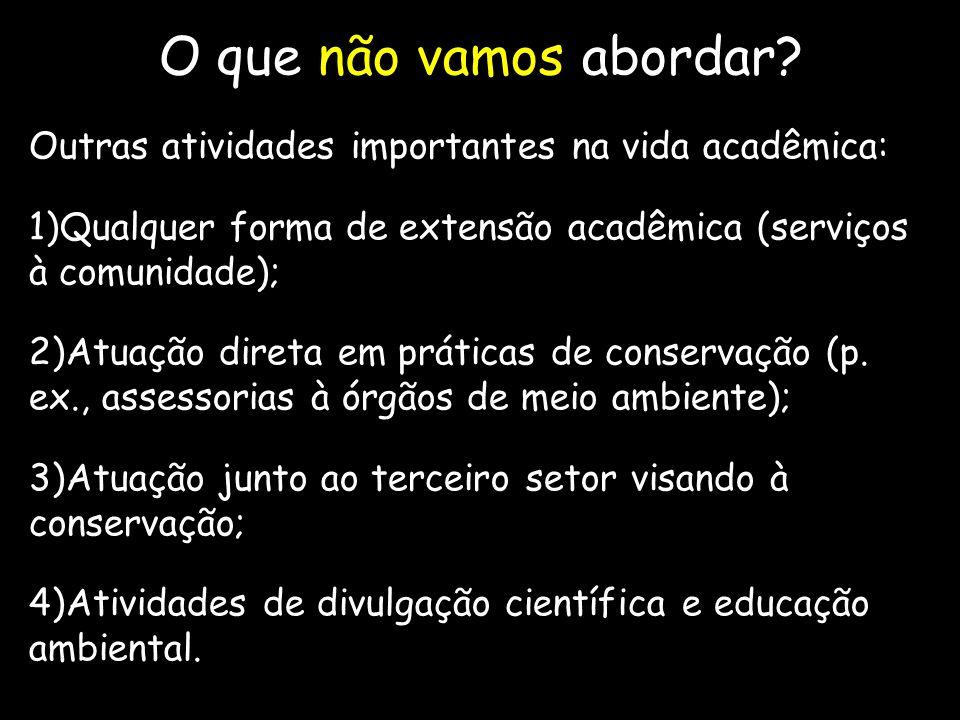 O que não vamos abordar? Outras atividades importantes na vida acadêmica: 1)Qualquer forma de extensão acadêmica (serviços à comunidade); 2)Atuação di