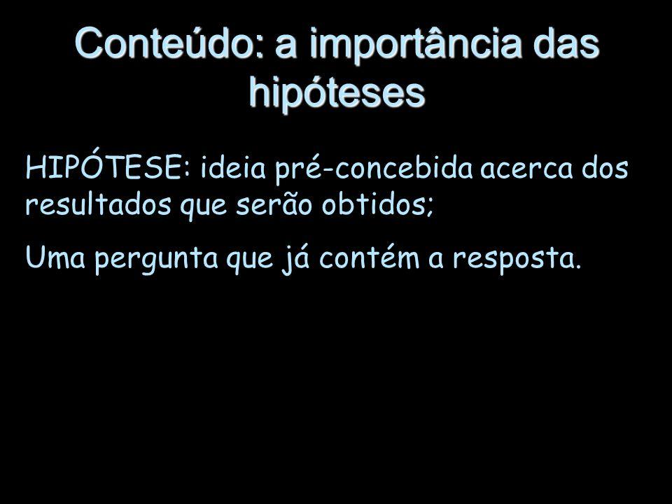 Conteúdo: a importância das hipóteses HIPÓTESE: ideia pré-concebida acerca dos resultados que serão obtidos; Uma pergunta que já contém a resposta.