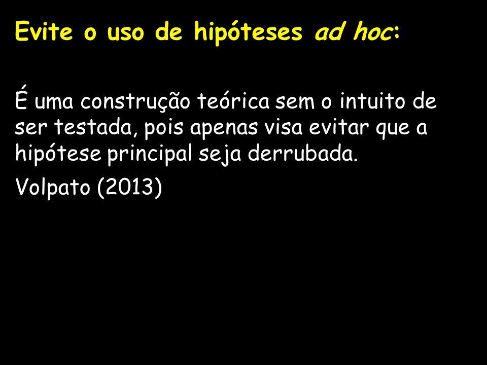 Evite o uso de hipóteses ad hoc: É uma construção teórica sem o intuito de ser testada, pois apenas visa evitar que a hipótese principal seja derrubad