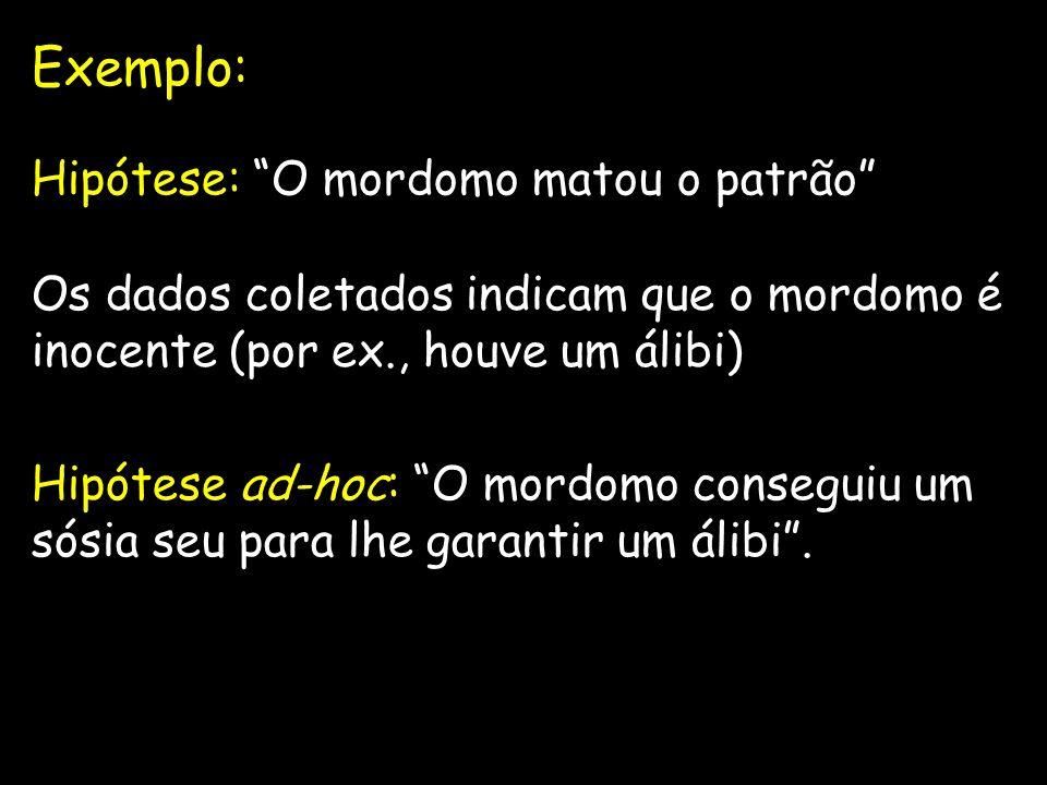 Exemplo: Hipótese: O mordomo matou o patrão Os dados coletados indicam que o mordomo é inocente (por ex., houve um álibi) Hipótese ad-hoc: O mordomo c