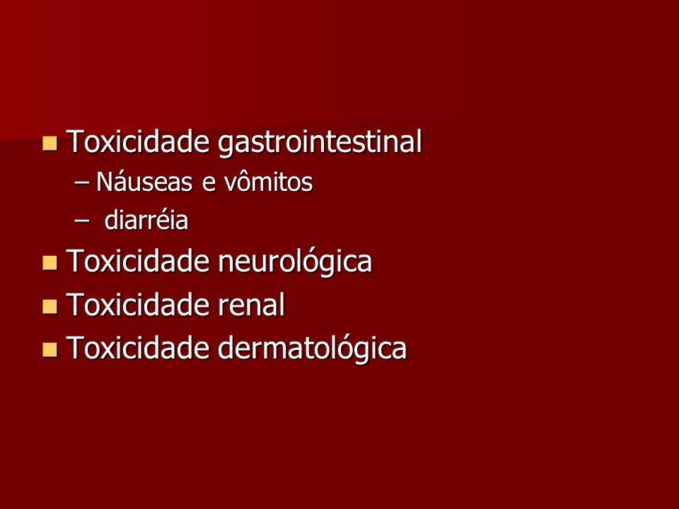 Toxicidade gastrointestinal Toxicidade gastrointestinal –Náuseas e vômitos – diarréia Toxicidade neurológica Toxicidade neurológica Toxicidade renal T