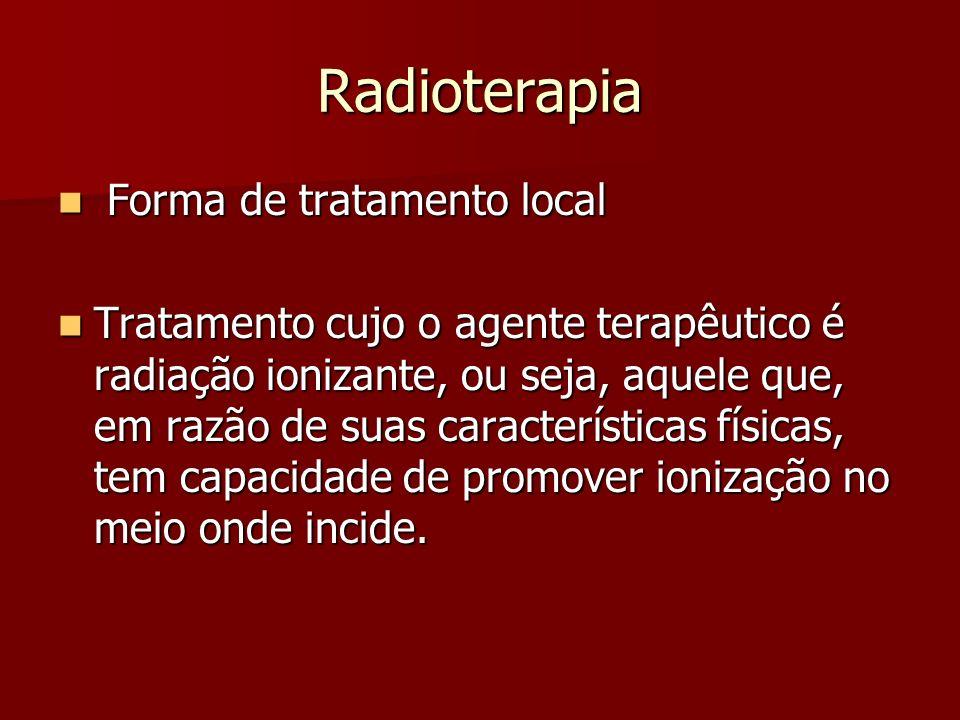Radioterapia Forma de tratamento local Forma de tratamento local Tratamento cujo o agente terapêutico é radiação ionizante, ou seja, aquele que, em ra
