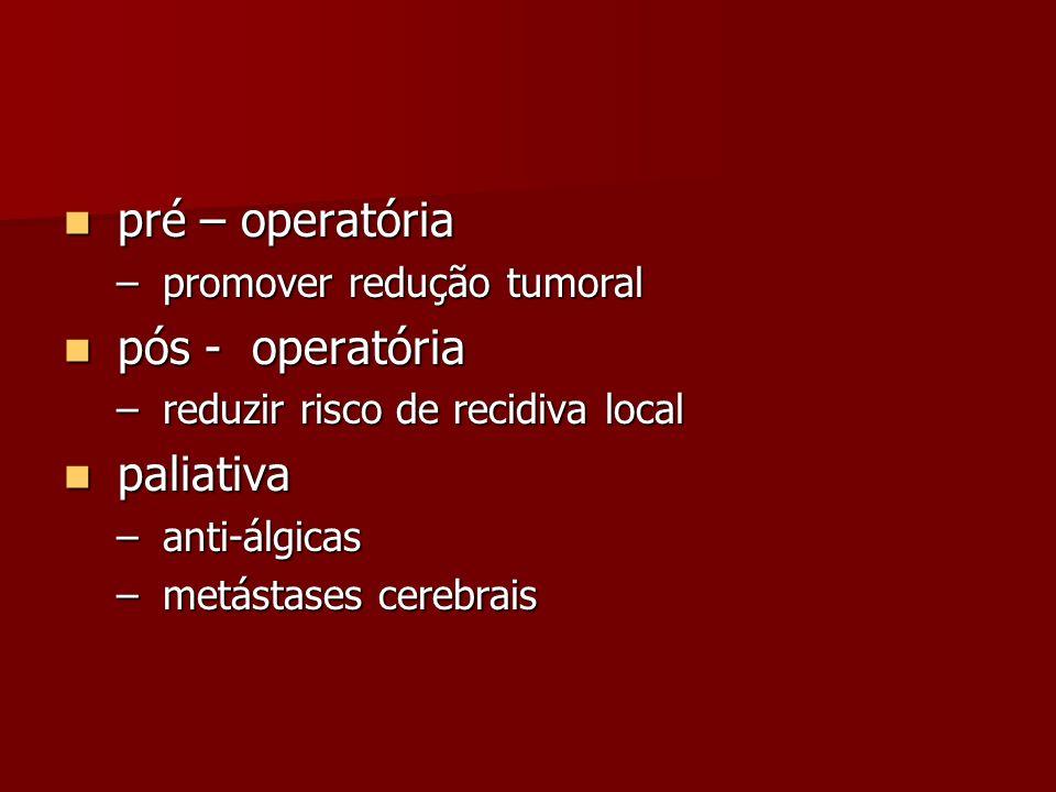 pré – operatória pré – operatória – promover redução tumoral pós - operatória pós - operatória – reduzir risco de recidiva local paliativa paliativa –