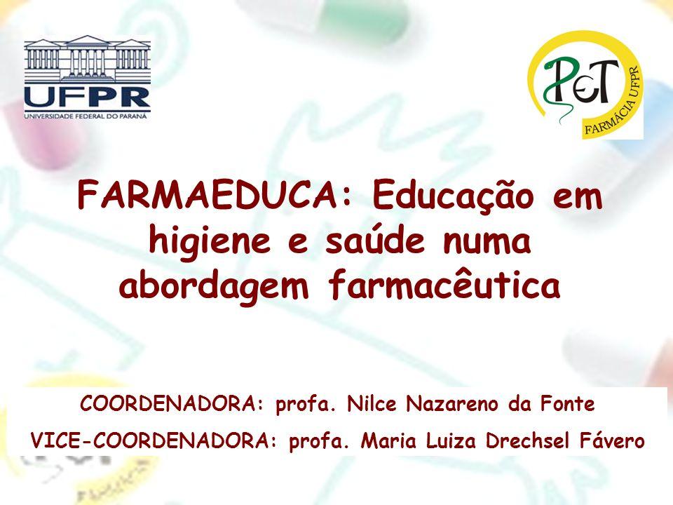 FARMAEDUCA: Educação em higiene e saúde numa abordagem farmacêutica COORDENADORA: profa. Nilce Nazareno da Fonte VICE-COORDENADORA: profa. Maria Luiza
