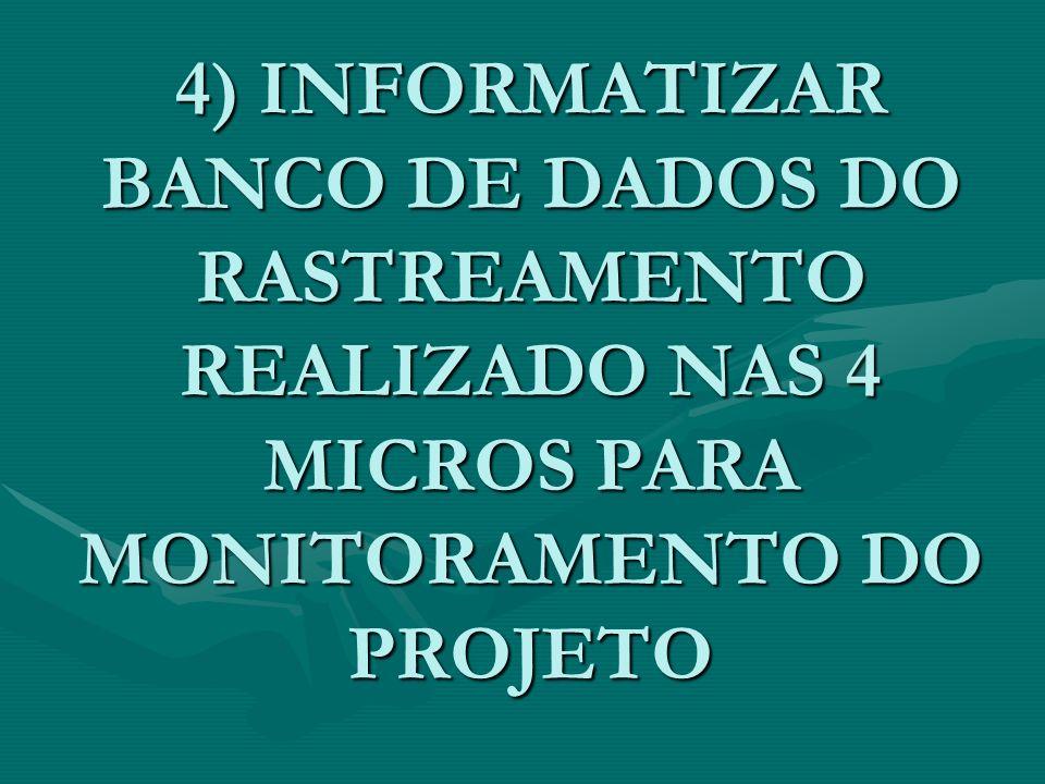 4) INFORMATIZAR BANCO DE DADOS DO RASTREAMENTO REALIZADO NAS 4 MICROS PARA MONITORAMENTO DO PROJETO