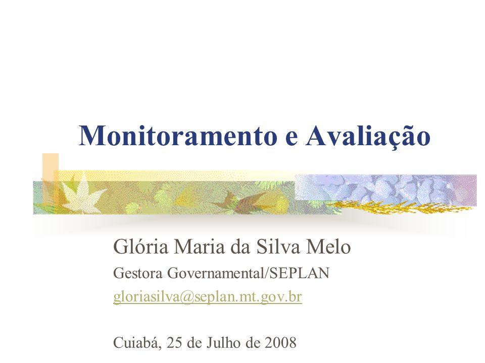 Monitoramento e Avaliação Glória Maria da Silva Melo Gestora Governamental/SEPLAN gloriasilva@seplan.mt.gov.br Cuiabá, 25 de Julho de 2008