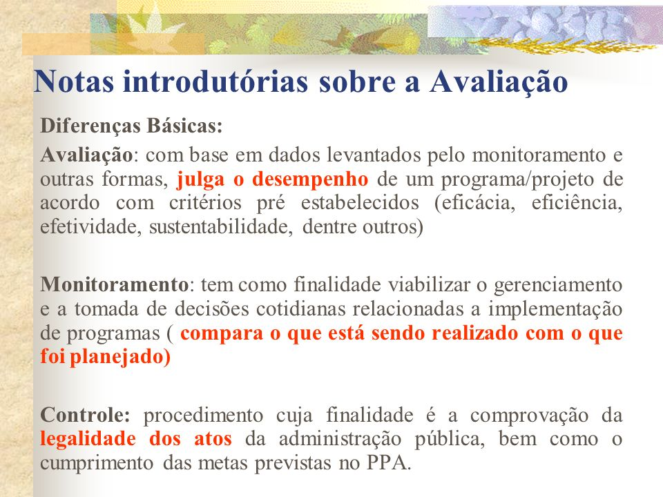 Notas introdutórias sobre a Avaliação Diferenças Básicas: Avaliação: com base em dados levantados pelo monitoramento e outras formas, julga o desempen