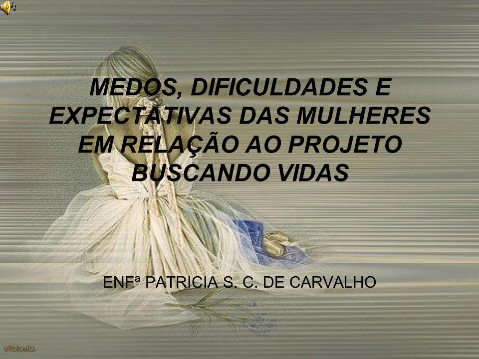 MEDOS, DIFICULDADES E EXPECTATIVAS DAS MULHERES EM RELAÇÃO AO PROJETO BUSCANDO VIDAS ENFª PATRICIA S. C. DE CARVALHO