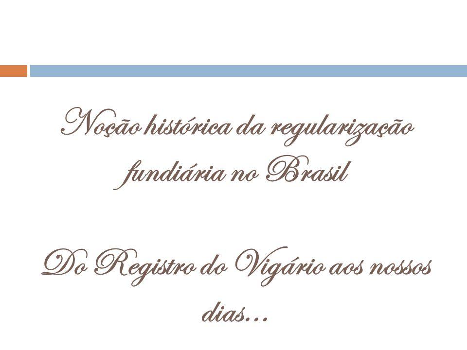 Noção histórica da regularização fundiária no Brasil Do Registro do Vigário aos nossos dias...