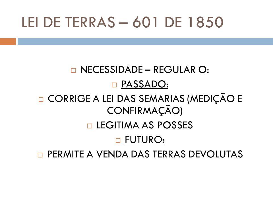 LEI DE TERRAS – 601 DE 1850 NECESSIDADE – REGULAR O: PASSADO: CORRIGE A LEI DAS SEMARIAS (MEDIÇÃO E CONFIRMAÇÃO) LEGITIMA AS POSSES FUTURO: PERMITE A