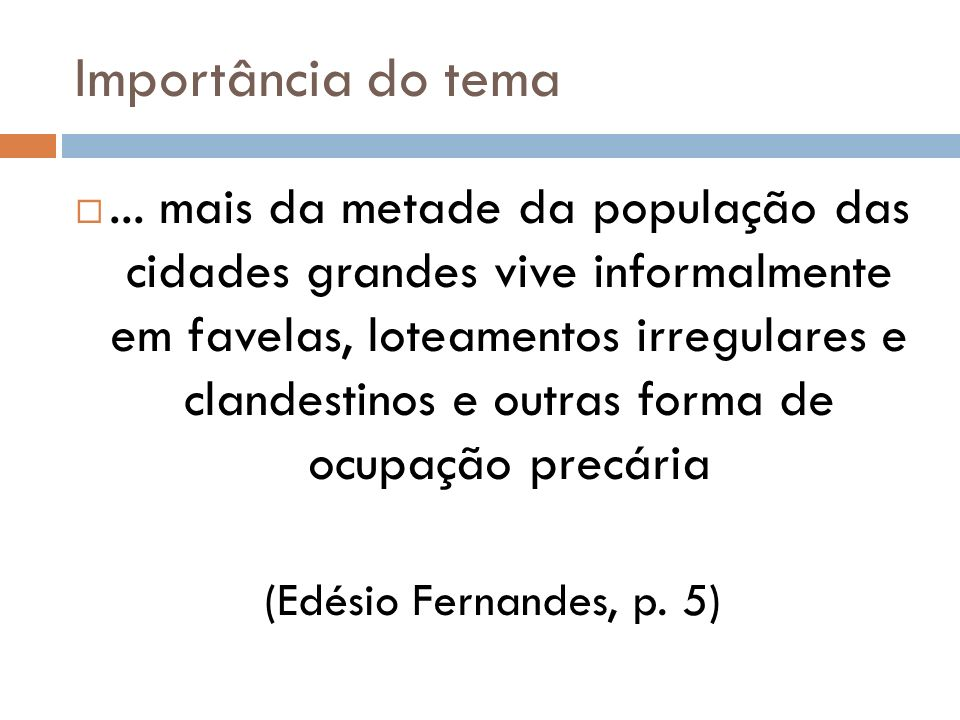 Importância do tema... mais da metade da população das cidades grandes vive informalmente em favelas, loteamentos irregulares e clandestinos e outras