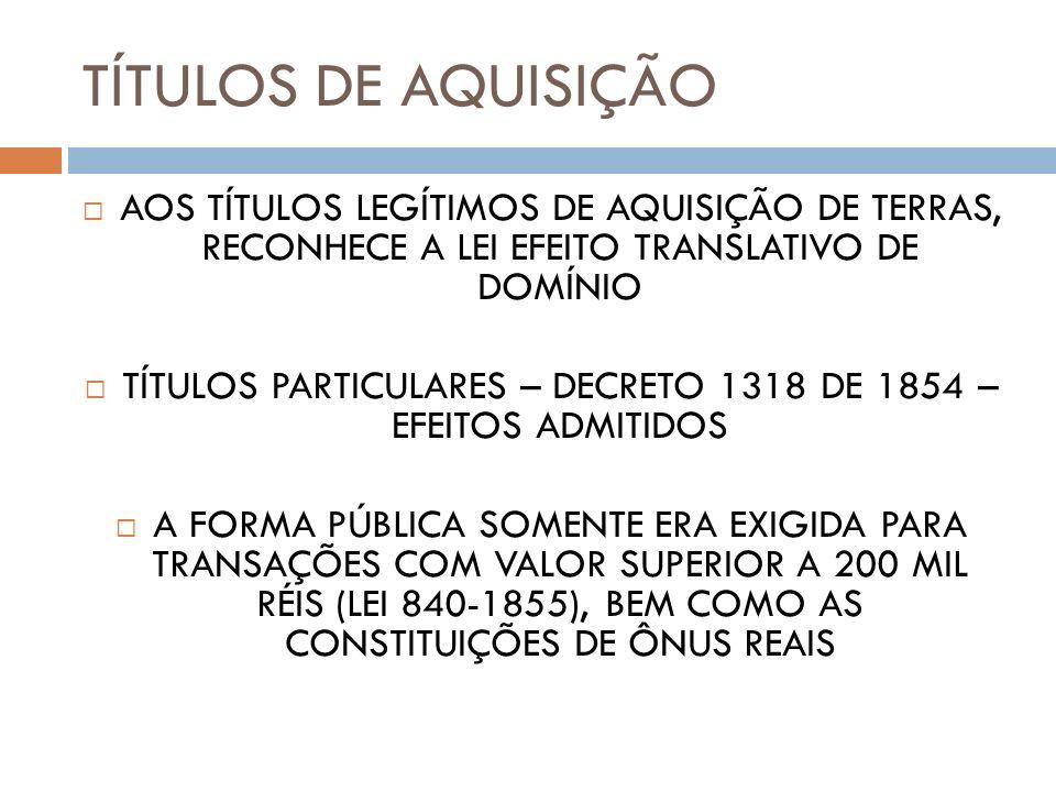 TÍTULOS DE AQUISIÇÃO AOS TÍTULOS LEGÍTIMOS DE AQUISIÇÃO DE TERRAS, RECONHECE A LEI EFEITO TRANSLATIVO DE DOMÍNIO TÍTULOS PARTICULARES – DECRETO 1318 D