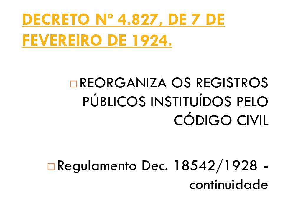 DECRETO Nº 4.827, DE 7 DE FEVEREIRO DE 1924. REORGANIZA OS REGISTROS PÚBLICOS INSTITUÍDOS PELO CÓDIGO CIVIL Regulamento Dec. 18542/1928 - continuidade