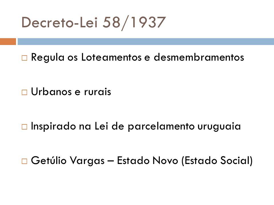 Decreto-Lei 58/1937 Regula os Loteamentos e desmembramentos Urbanos e rurais Inspirado na Lei de parcelamento uruguaia Getúlio Vargas – Estado Novo (E