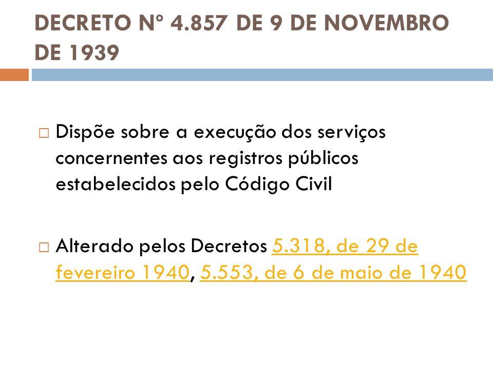 DECRETO Nº 4.857 DE 9 DE NOVEMBRO DE 1939 Dispõe sobre a execução dos serviços concernentes aos registros públicos estabelecidos pelo Código Civil Alt