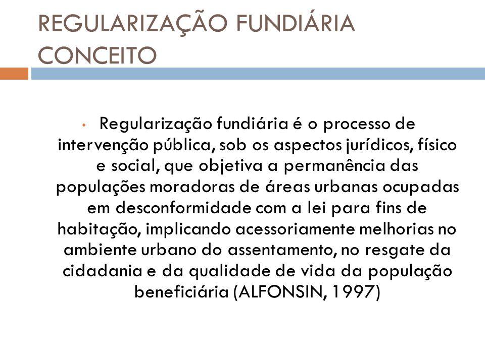 REGULARIZAÇÃO FUNDIÁRIA CONCEITO Regularização fundiária é o processo de intervenção pública, sob os aspectos jurídicos, físico e social, que objetiva