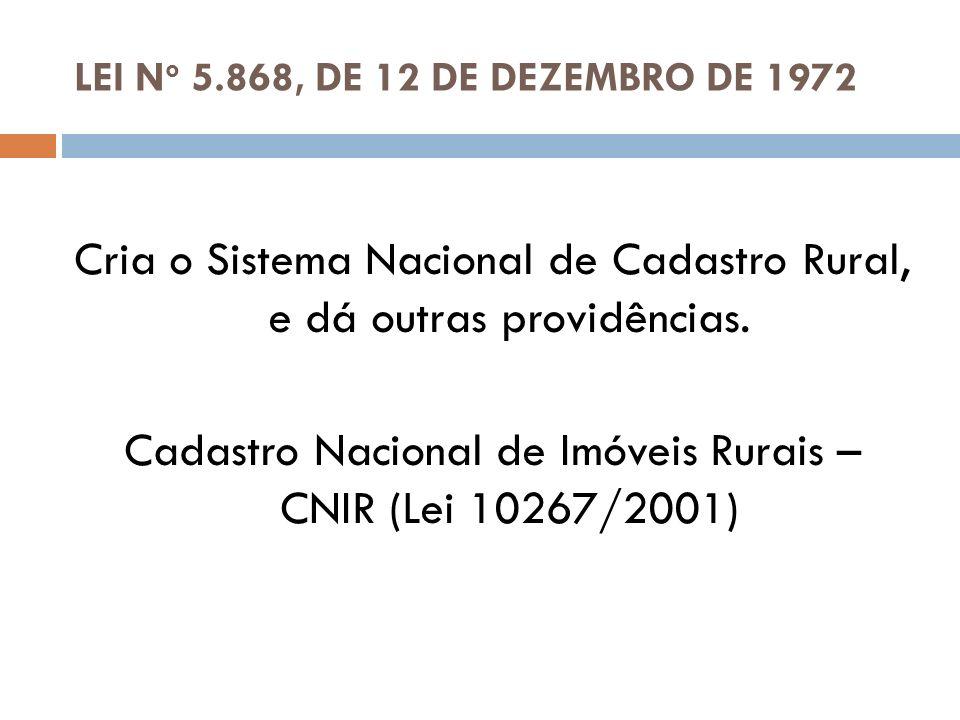 LEI N o 5.868, DE 12 DE DEZEMBRO DE 1972 Cria o Sistema Nacional de Cadastro Rural, e dá outras providências. Cadastro Nacional de Imóveis Rurais – CN