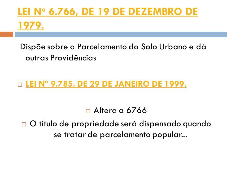 LEI N o 6.766, DE 19 DE DEZEMBRO DE 1979. Dispõe sobre o Parcelamento do Solo Urbano e dá outras Providências LEI Nº 9.785, DE 29 DE JANEIRO DE 1999.