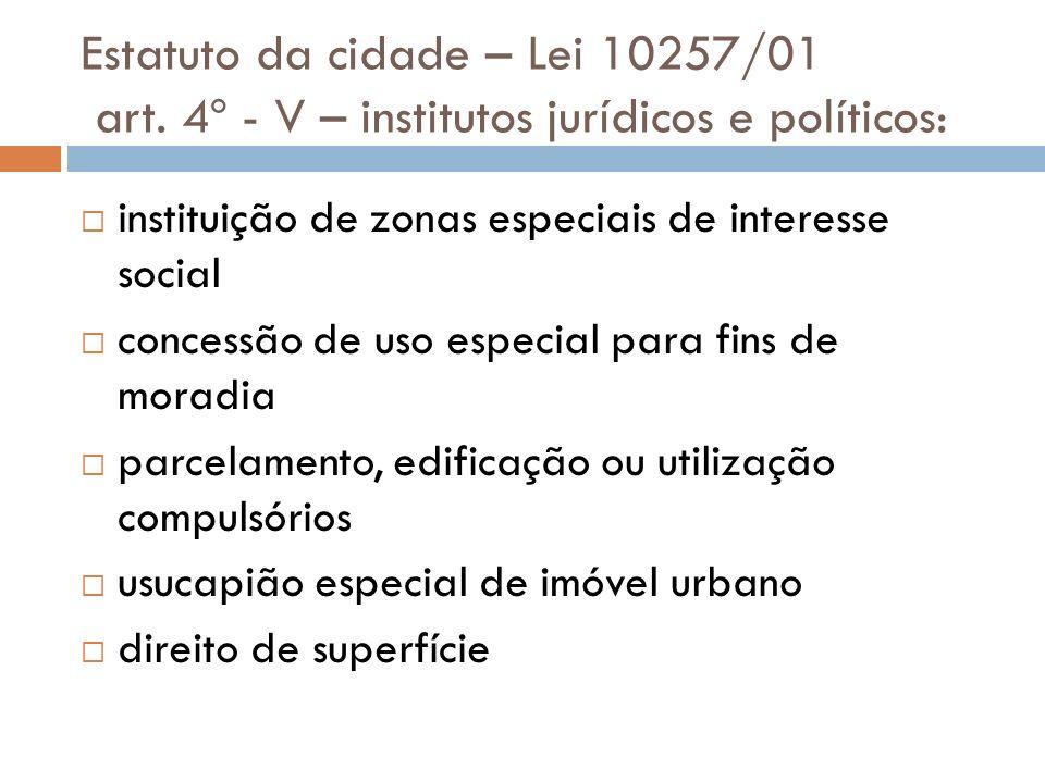 Estatuto da cidade – Lei 10257/01 art. 4º - V – institutos jurídicos e políticos: instituição de zonas especiais de interesse social concessão de uso