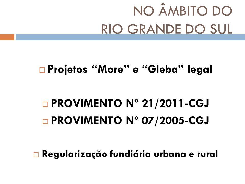 NO ÂMBITO DO RIO GRANDE DO SUL Projetos More e Gleba legal PROVIMENTO Nº 21/2011-CGJ PROVIMENTO Nº 07/2005-CGJ Regularização fundiária urbana e rural
