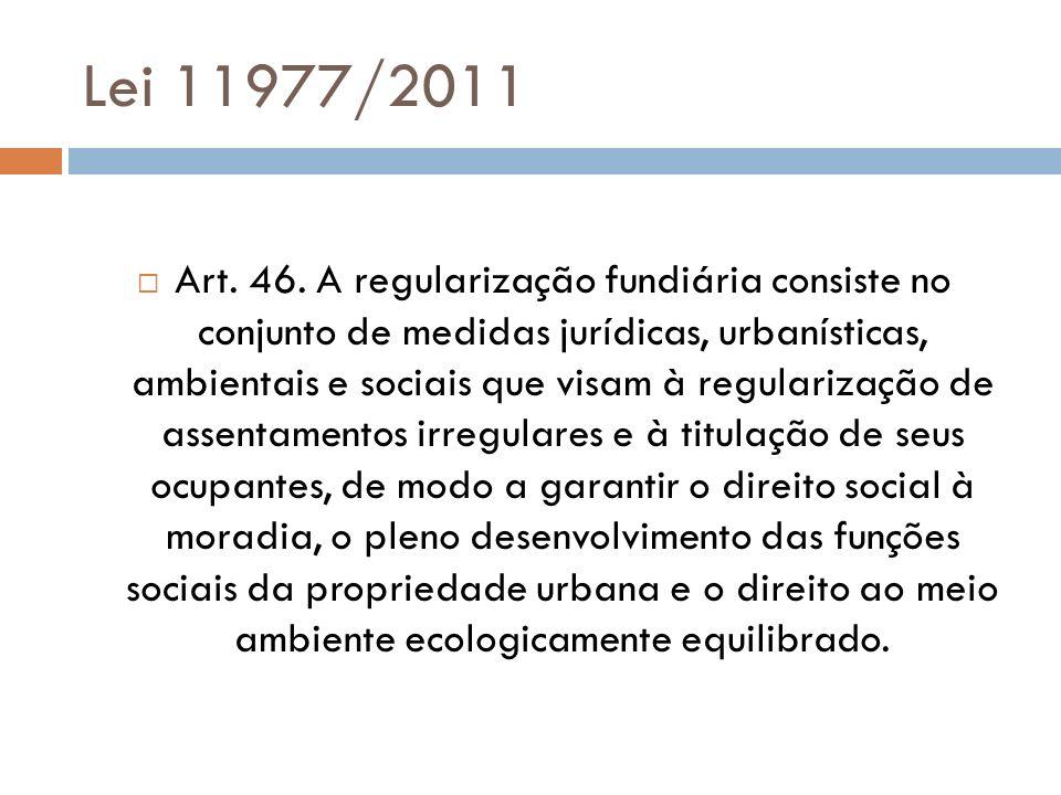 Lei 11977/2011 Art. 46. A regularização fundiária consiste no conjunto de medidas jurídicas, urbanísticas, ambientais e sociais que visam à regulariza
