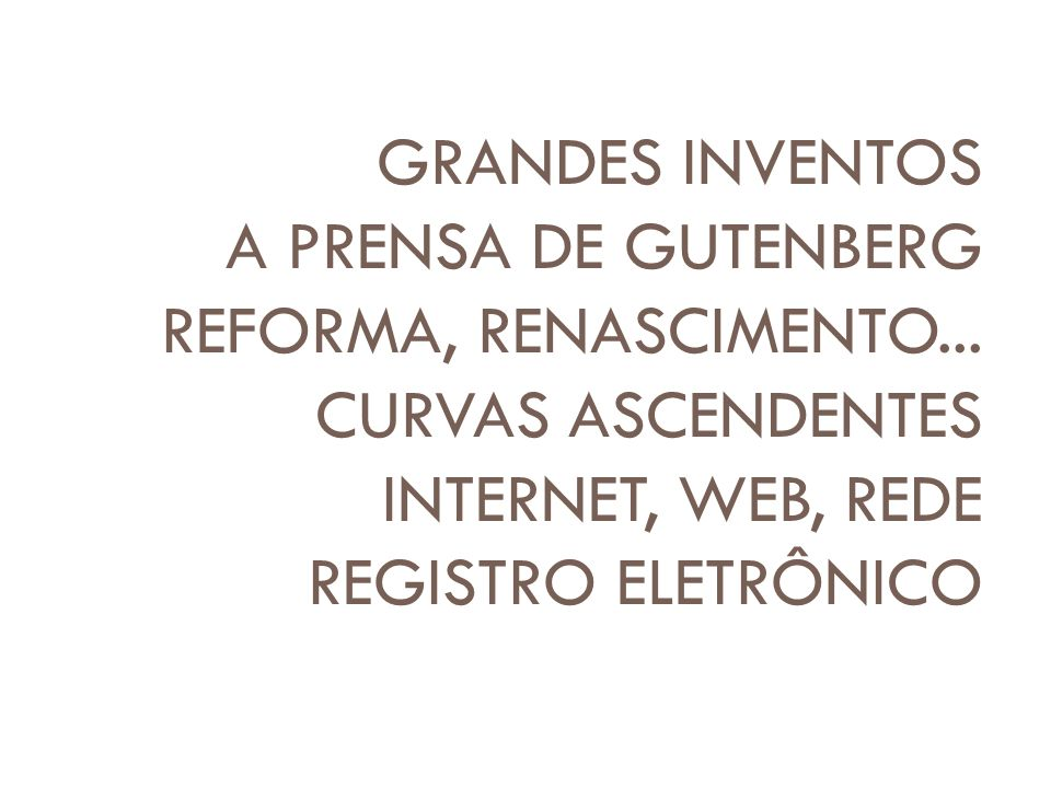 GRANDES INVENTOS A PRENSA DE GUTENBERG REFORMA, RENASCIMENTO... CURVAS ASCENDENTES INTERNET, WEB, REDE REGISTRO ELETRÔNICO
