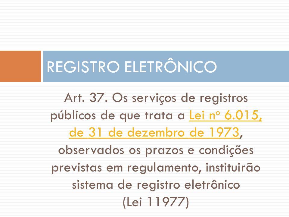REGISTRO ELETRÔNICO Art. 37. Os serviços de registros públicos de que trata a Lei n o 6.015, de 31 de dezembro de 1973, observados os prazos e condiçõ