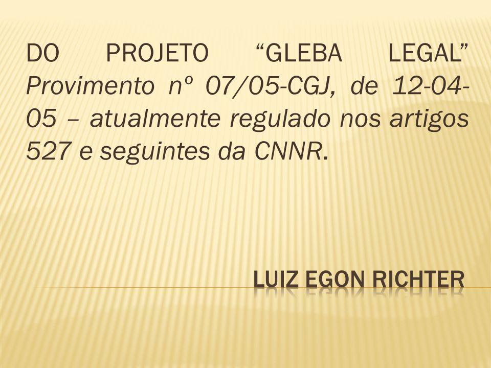 DO PROJETO GLEBA LEGAL Provimento nº 07/05-CGJ, de 12-04- 05 – atualmente regulado nos artigos 527 e seguintes da CNNR.