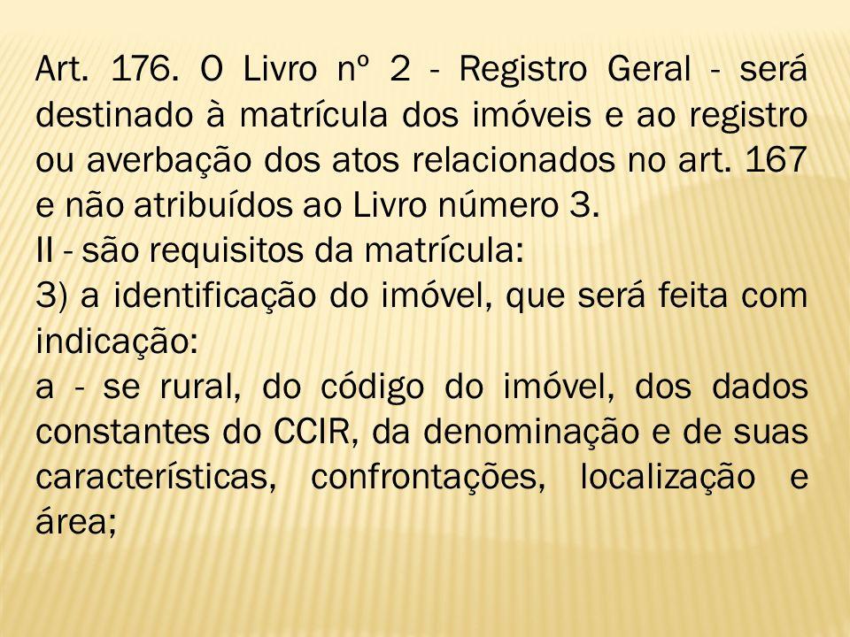 Art. 176. O Livro nº 2 - Registro Geral - será destinado à matrícula dos imóveis e ao registro ou averbação dos atos relacionados no art. 167 e não at