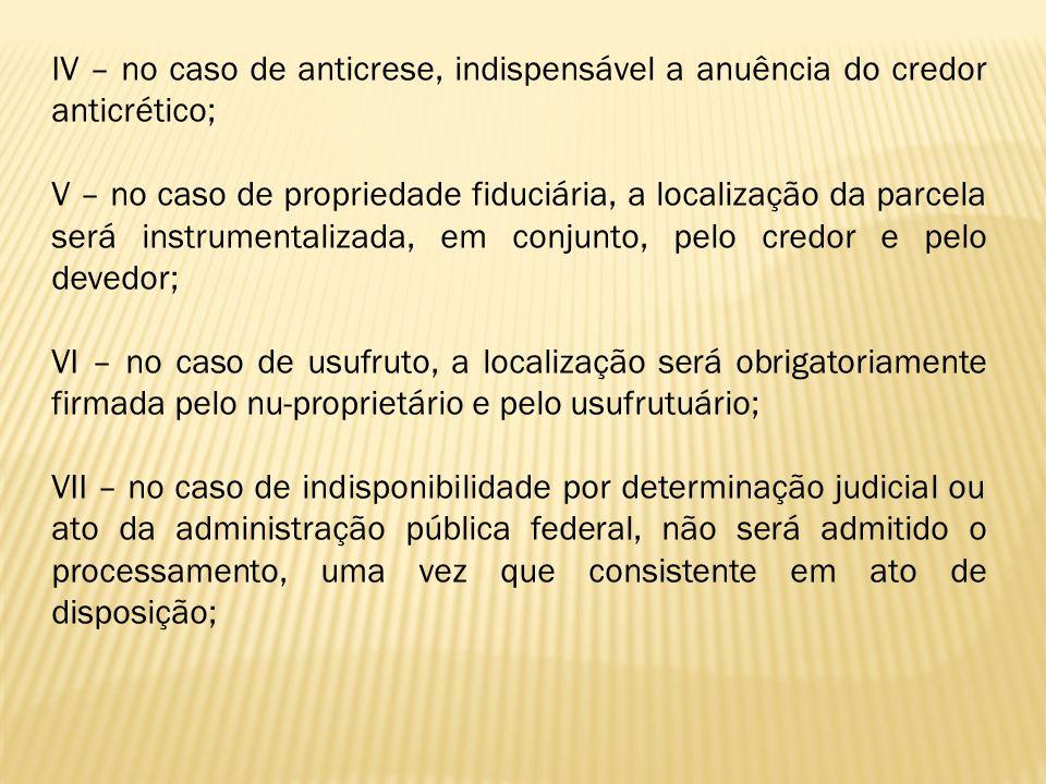 IV – no caso de anticrese, indispensável a anuência do credor anticrético; V – no caso de propriedade fiduciária, a localização da parcela será instru