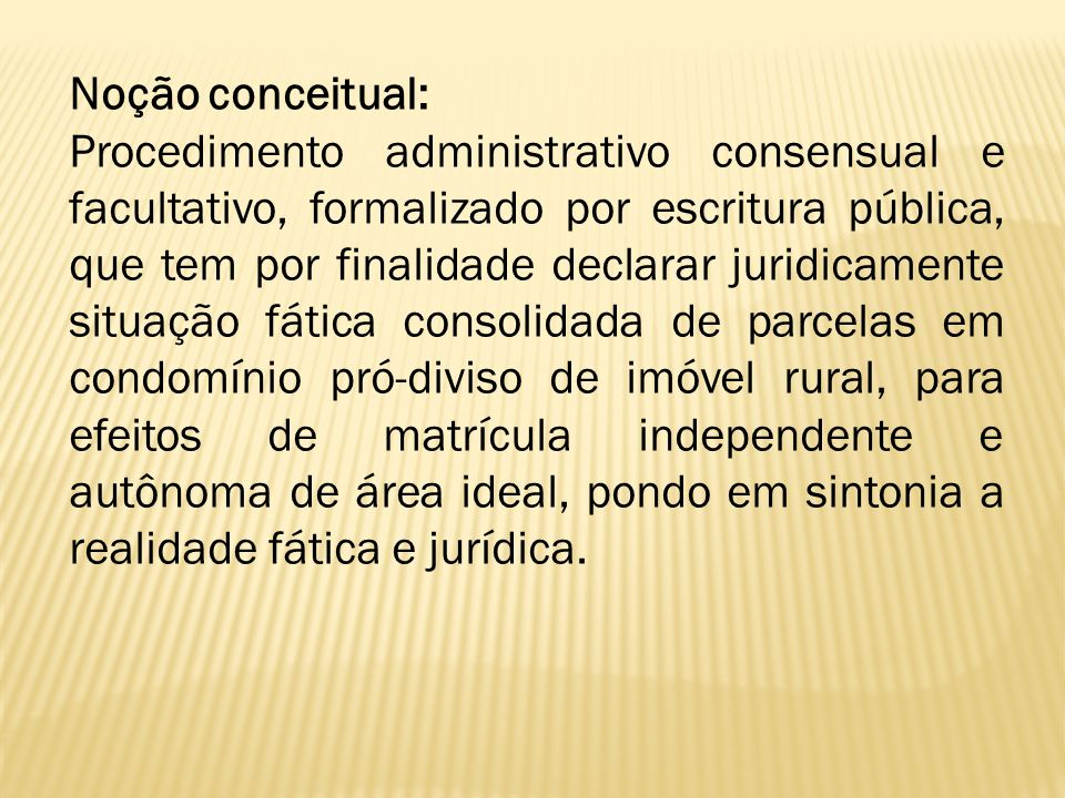 Noção conceitual: Procedimento administrativo consensual e facultativo, formalizado por escritura pública, que tem por finalidade declarar juridicamen