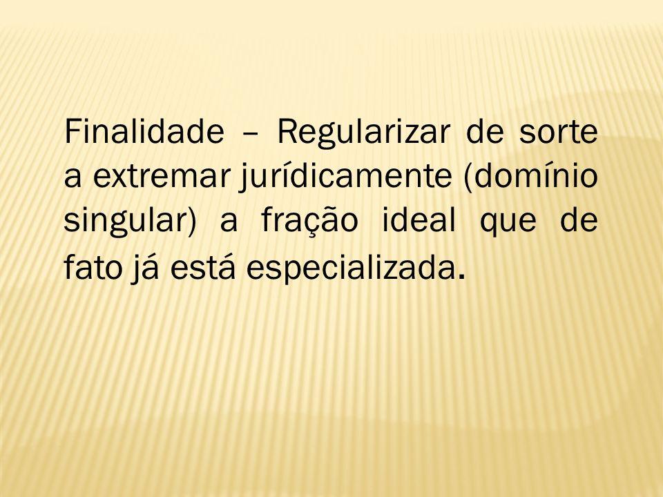 Finalidade – Regularizar de sorte a extremar jurídicamente (domínio singular) a fração ideal que de fato já está especializada.