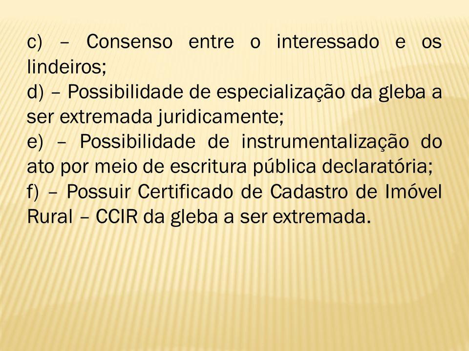 c) – Consenso entre o interessado e os lindeiros; d) – Possibilidade de especialização da gleba a ser extremada juridicamente; e) – Possibilidade de i