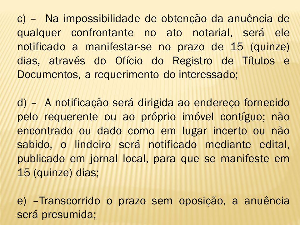 c) – Na impossibilidade de obtenção da anuência de qualquer confrontante no ato notarial, será ele notificado a manifestar-se no prazo de 15 (quinze)