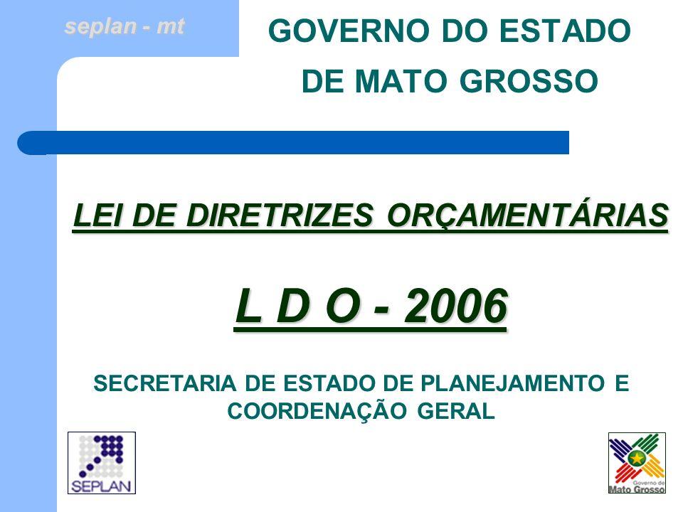 seplan - mt GOVERNO DO ESTADO DE MATO GROSSO SECRETARIA DE ESTADO DE PLANEJAMENTO E COORDENAÇÃO GERAL LEI DE DIRETRIZES ORÇAMENTÁRIAS L D O - 2006