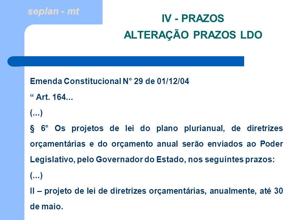 seplan - mt IV - PRAZOS ALTERAÇÃO PRAZOS LDO Emenda Constitucional N° 29 de 01/12/04 Art. 164... (...) § 6° Os projetos de lei do plano plurianual, de