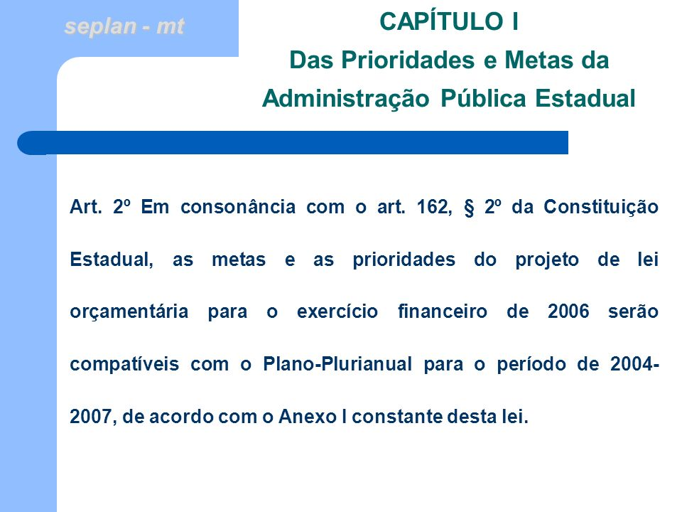 seplan - mt CAPÍTULO I Das Prioridades e Metas da Administração Pública Estadual Art. 2º Em consonância com o art. 162, § 2º da Constituição Estadual,