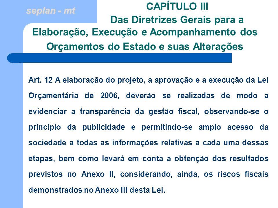seplan - mt CAPÍTULO III Das Diretrizes Gerais para a Art. 12 A elaboração do projeto, a aprovação e a execução da Lei Orçamentária de 2006, deverão s