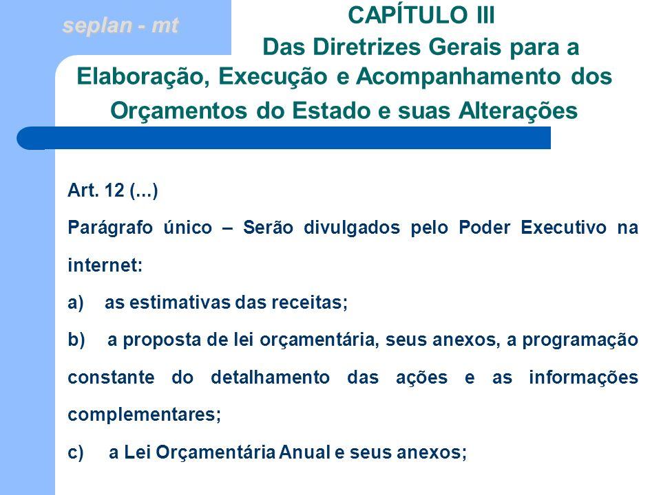 seplan - mt CAPÍTULO III Das Diretrizes Gerais para a Art. 12 (...) Parágrafo único – Serão divulgados pelo Poder Executivo na internet: a) as estimat