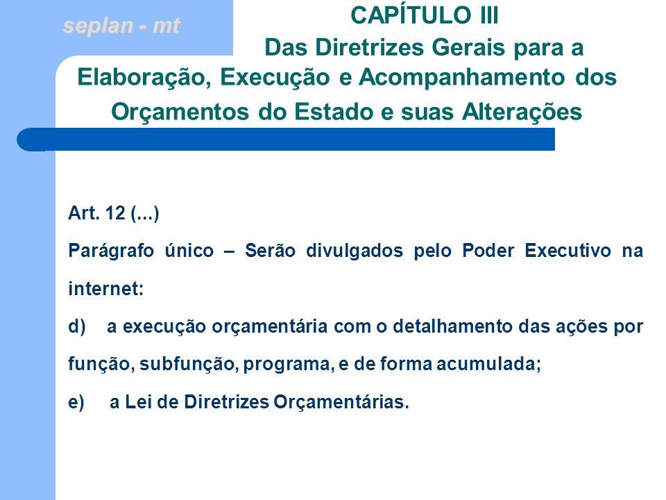 seplan - mt CAPÍTULO III Das Diretrizes Gerais para a Art. 12 (...) Parágrafo único – Serão divulgados pelo Poder Executivo na internet: d) a execução