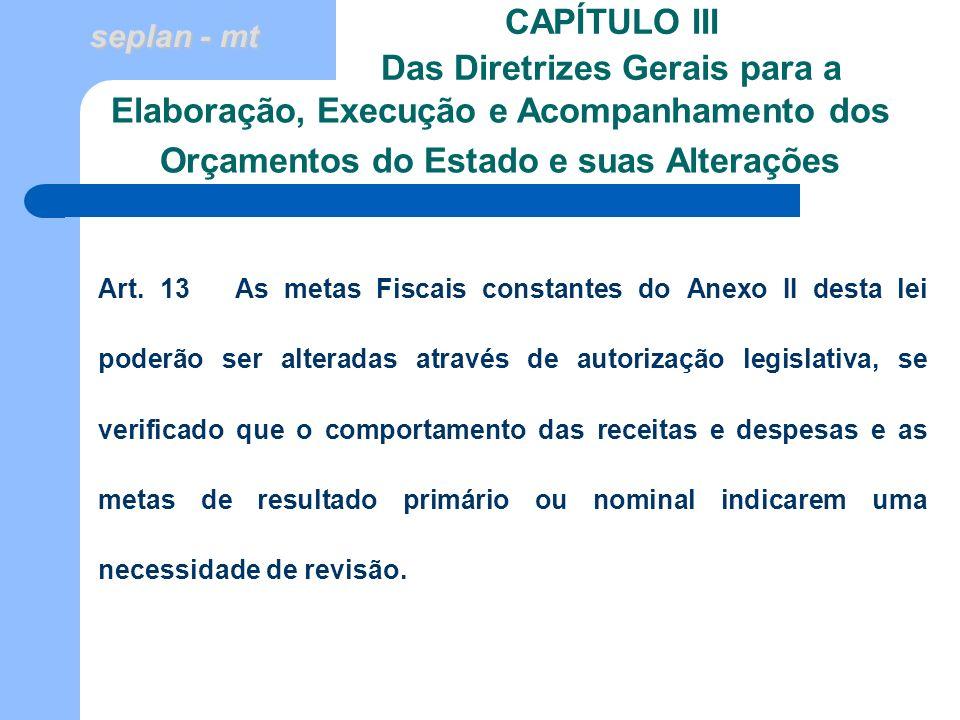 seplan - mt CAPÍTULO III Das Diretrizes Gerais para a Art. 13 As metas Fiscais constantes do Anexo II desta lei poderão ser alteradas através de autor