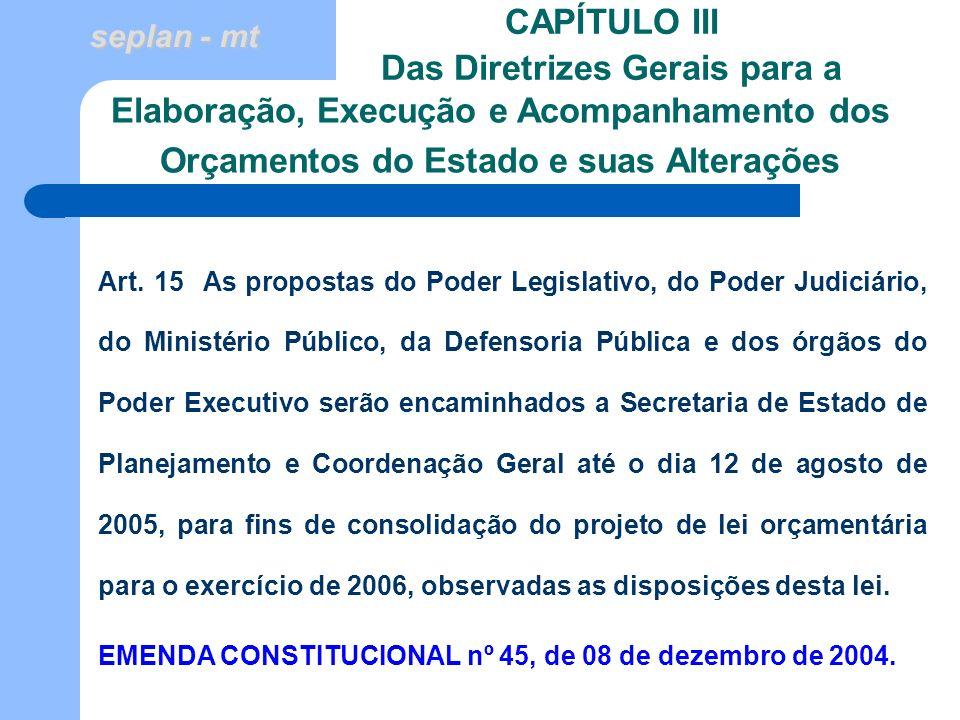 seplan - mt CAPÍTULO III Das Diretrizes Gerais para a Art. 15 As propostas do Poder Legislativo, do Poder Judiciário, do Ministério Público, da Defens
