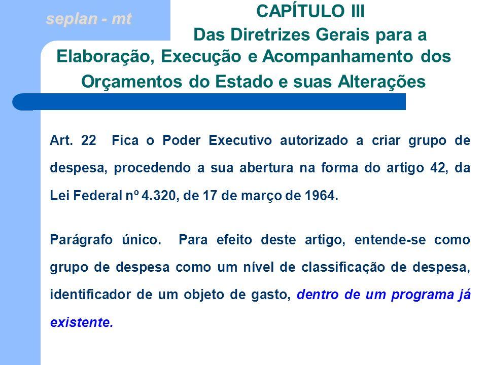 seplan - mt CAPÍTULO III Das Diretrizes Gerais para a Art. 22 Fica o Poder Executivo autorizado a criar grupo de despesa, procedendo a sua abertura na