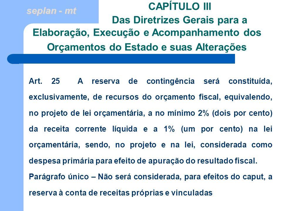 seplan - mt CAPÍTULO III Das Diretrizes Gerais para a Art. 25 A reserva de contingência será constituída, exclusivamente, de recursos do orçamento fis