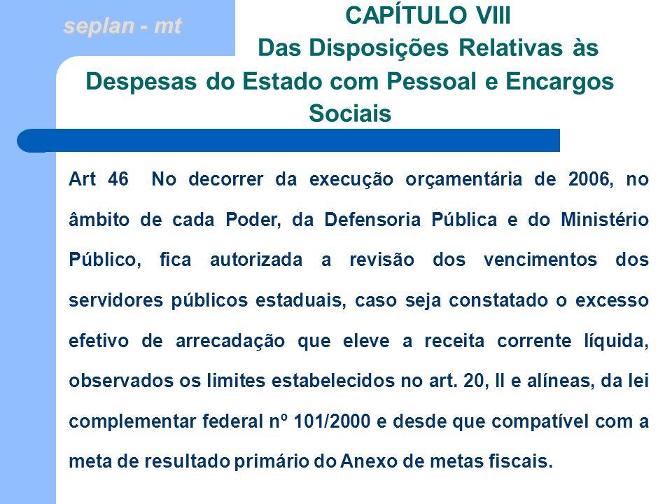 seplan - mt CAPÍTULO VIII Das Disposições Relativas às Art 46 No decorrer da execução orçamentária de 2006, no âmbito de cada Poder, da Defensoria Púb