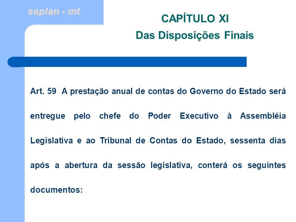 seplan - mt CAPÍTULO XI Das Disposições Finais Art. 59 A prestação anual de contas do Governo do Estado será entregue pelo chefe do Poder Executivo à