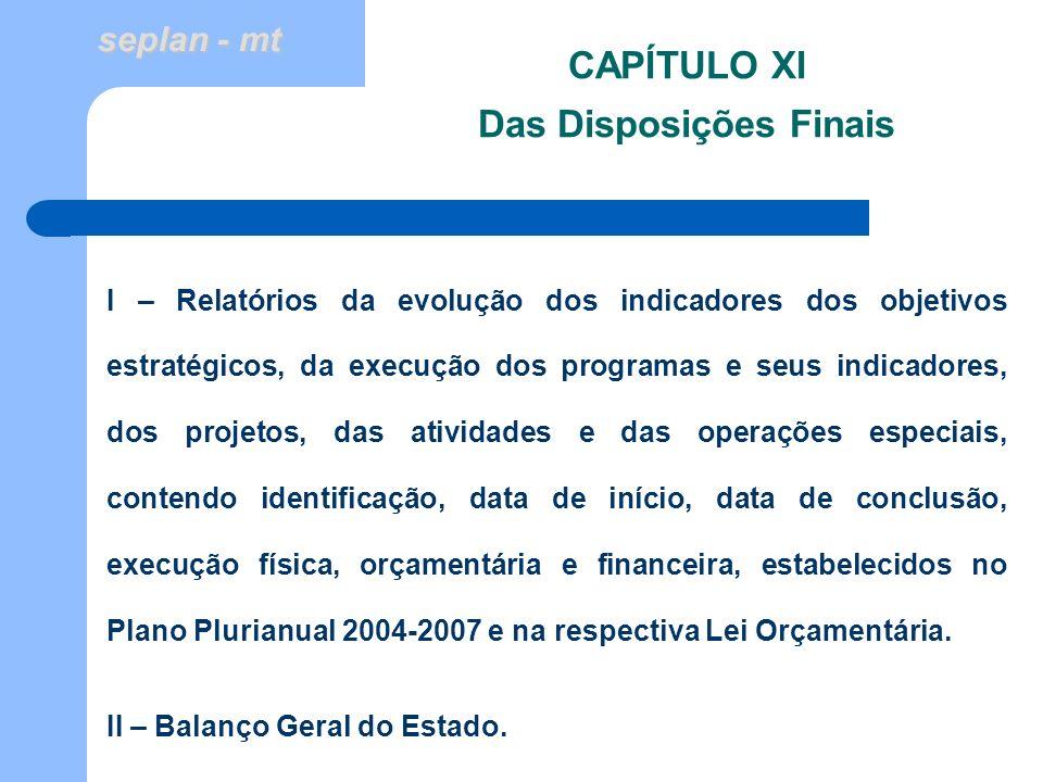 seplan - mt CAPÍTULO XI Das Disposições Finais I – Relatórios da evolução dos indicadores dos objetivos estratégicos, da execução dos programas e seus